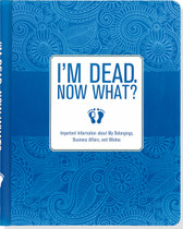 I'm Dead, Now What? Organiser: Important Information About my Belongings, Business Affairs and WIshes