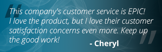 This company's customer service is EPIC! I love the product, but I love their customer satisfaction concerns even more. Keep up the good work! - Cheryl