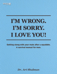 I'M WRONG. I'M SORRY. I LOVE YOU!: Getting along with your mate after a squabble. A survival manual for men. (Dr. Art Shulman) - Paperback