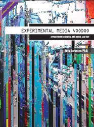 Experimental Media Voodoo: A Practicum for Digital Art, Music, and Text (Joey Bargsten) - Online Textbook