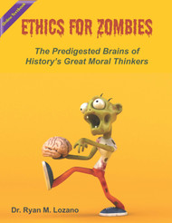 Ethics for Zombies: The Predigested Brains of History's Great Moral Thinkers (Lozano) - Online Textbook