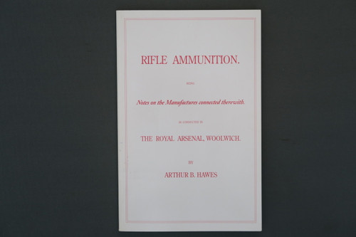 Rifle Ammunition Being Notes on the Manufactures connected therewith. As Conducted in The Royal Arsenal, Woolwich