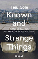 Known and Strange Things: Essays by Teju Cole