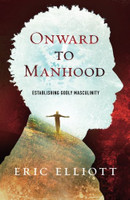 Onward to Manhood: Establishing Godly Masculinity  by Eric J. Elliott