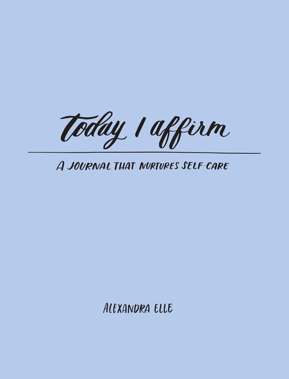 Today I Affirm: A Journal That Nurtures Self-Care by Alexandra Elle