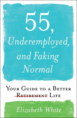 55, Underemployed, and Faking Normal: Your Guide to a Better Retirement Life by Elizabeth White