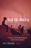 Good Kids, Bad City: A Story of Race and Wrongful Conviction in America by Kyle Swenson