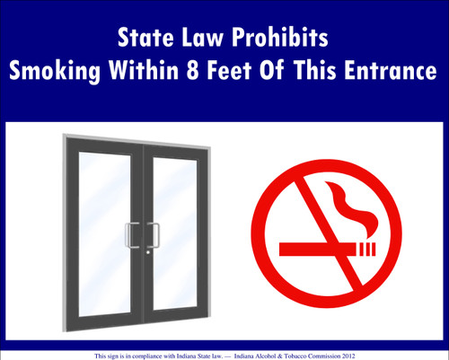 State Law Prohibits Smoking Within 8 Feet of this Entrance. This sign is in compliance with Indiana State Law, Indiana Alcohol and Tobacco Commission, 2012
