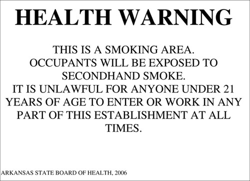 Health Warning: This is a Smoking Area. Occupants Will Be Exposed to Secondhand Smoke. It is Unlawful For Anyone Under 21 Years of Age to Enter or Work in any Part of this Establishment at all Times. Arkansas State Board of Health, 2006