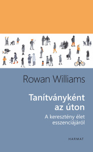 Tanítványként az úton A KERESZTÉNY ÉLET ESSZENCIÁJÁRÓL by ROWAN WILLIAMS - HUNGARIAN TRANSLATION OF Being Disciples: Essentials of the Christian Life / Basic instruction in Christian discipleship from one of the world's greatest living theologians (9789632884141)