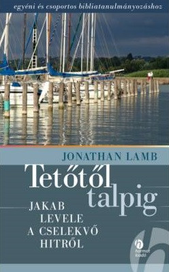 Tetőtől talpig - JAKAB LEVELE A CSELEKVŐ HITRŐL by JONATHAN LAMB - HUNGARIAN TRANSLATION OF Godliness from Head to Toe: An Introduction to the Book of James / James helps us become wholehearted disciples of Jesus Christ. (9789632880488)