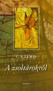 A zsoltárokról by C. S. LEWIS - HUNGARIAN TRANSLATION OF Reflections on the Psalms / C. S. Lewis makes clear the psalms significance in our daily lives, and reminds us of their power to illuminate moments of grace. (9789639564633)