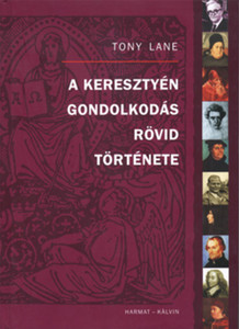 A keresztyén gondolkodás rövid története TEOLÓGUSOK ÉS ESZMÉIK AZ APOSTOLI ATYÁKTÓL NAPJAINKIG by TONY LANE - HUNGARIAN TRANSLATION OF A Concise History of Christian Thought / Over one hundred important Christian thinkers (9789635583386)