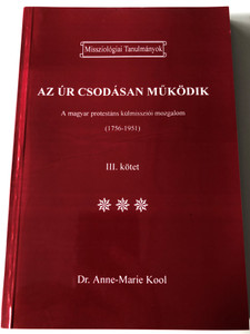 Az ÚR csodásan működik III. by ANNE-MARIE KOOL - HUNGARIAN TRANSLATION OF God moves in a mysterious way: The Hungarian Protestant Foreign Mission Movement / This book discuss the hungarian church history, after the 2. World War (9789639148345)