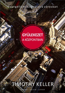 Gyülekezet a központban - EVANGÉLIUMI SZOLGÁLAT A VÁROSBAN by TIMOTHY KELLER - HUNGARIAN TRANSLATION OF Center Church: Doing Balanced, Gospel-Centered Ministry in Your City / T. K. offers challenging insights and provocative questions (9789632884516)