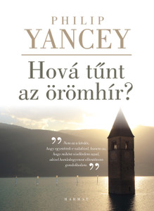 Hová tűnt az örömhír? by PHILIP YANCEY - HUNGARIAN TRANSLATION OF Vanishing Grace: What Ever Happened to the Good News? / The writer explores what is Good News and what is worth preserving in a culture that thinks it has rejected Christian faith. (9789632884028)
