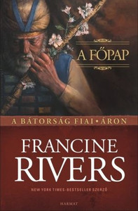 A főpap – Áron by FRANCINE RIVERS - HUNGARIAN TRANSLATION OF The Priest: Aaron / Be inspired by how this seemingly secondary character plays a key role in supporting his leader and impacting the faith for eternity. (9789632880624)