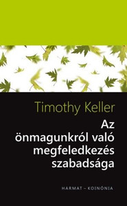 Az önmagunkról való megfeledkezés szabadsága by TIMOTHY KELLER - HUNGARIAN TRANSLATION OF The Freedom of Self Forgetfulness: The Path to True Christian Joy / A truly gospel humble person is self-forgetful person (9789632882864)