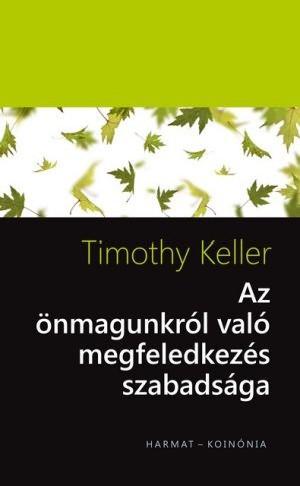 Az önmagunkról való megfeledkezés szabadsága by TIMOTHY KELLER - HUNGARIAN TRANSLATION OF The Freedom of Self Forgetfulness: The Path to True Christian Joy / A truly gospel humble person is self-forgetful person (9789632882864)