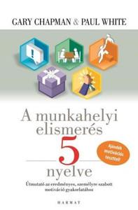 A munkahelyi elismerés 5 nyelve - ÚTMUTATÓ AZ EREDMÉNYES, SZEMÉLYRE SZABOTT MOTIVÁCIÓ GYAKORLATÁHOZ by GARY CHAPMAN - HUNGARIAN TRANSLATION OF The 5 Languages of Appreciation in the Workplace: Empowering Organizations by Encouraging People (9789632881362)