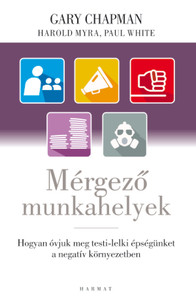 Mérgező munkahelyek - A NEGATÍV MUNKAHELYI LÉGKÖR KEZELÉSE by GARY CHAPMAN, HAROLD MYRA, PAUL WHITE - HUNGARIAN TRANSLATION OF Rising Above a Toxic Workplace: Taking Care of Yourself in an Unhealthy Environment (9789632883410)