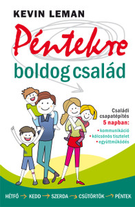 Péntekre boldog család- CSALÁDI CSAPATÉPÍTÉS 5 NAPBAN by KEVIN LEMAN - HUNGARIAN TRANSLATION OF Have a Happy Family by Friday: How to Improve Communication, Respect & Teamwork in 5 Days / health and happiness in the household (9789632884134)