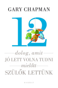 12 dolog, amit jó lett volna tudni, mielőtt szülők lettünk by GARY CHAPMAN, SHANNON WARDEN - HUNGARIAN TRANSLATION OF Things I Wish I'D Known Before We Became Parents / This book gives practical, informed, and enjoyable advices for young parents . (9789632883786)