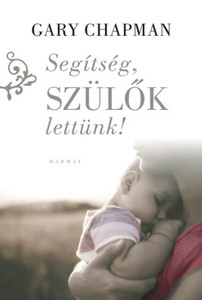 Segítség, szülők lettünk! by GARY CHAPMAN - HUNGARIAN TRANSLATION OF Now What?: The Chapman Guide to Marriage After Children (Marriage Saver) / This book helps, how to keep the marriage strong and steady after the children arrive. (9789632883571)