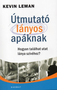Útmutató lányos apáknak - HOGYAN TALÁLHAT UTAT LÁNYA SZÍVÉHEZ? by KEVIN LEMAN - HUNGARIAN TRANSLATION OF Be the Dad She Needs You to Be / This book will transform you into the kind of man, that your daughter needs (9789632882475)