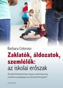 Zaklatók, áldozatok, szemlélők: az iskolai erőszak by BARBARA COLOROSO - HUNGARIAN TRANSLATION OF The Bully, the Bullied and the Bystander: From Preschool to Secondary School - How Parents and Teachers Can Help Break the Cycle of Violence (9789632881966)