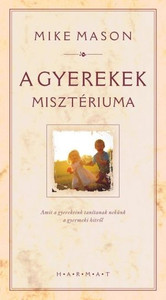 A gyerekek misztériuma by MIKE MASON - HUNGARIAN TRANSLATION OF The Mystery of Children: What Our Kids Teach Us about Childlike Faith / This book is for everyone who wishes to become childlike in heart (9789632880181)