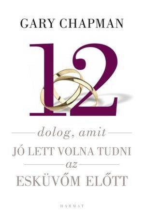 12 dolog, amit jó lett volna tudni az esküvőm előtt by GARY CHAPMAN - HUNGARIAN TRANSLATION OF Things I Wish I'd Known Before We Got Married / Garry Chapman believes that divorce is the lack of preparation for marriage (9789632881201)
