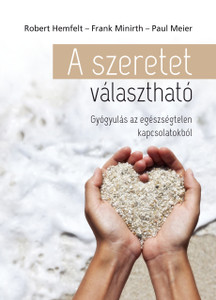 A szeretet választható - GYÓGYULÁS AZ EGÉSZSÉGTELEN KAPCSOLATOKBÓL by ROBERT HEMFELT, FRANK MINIRTH, PAUL MEIER HUNGARIAN TRANSLATION OF Love Is a Choice: The Definitive Book on Letting Go of Unhealthy Relationships (9789632884110)
