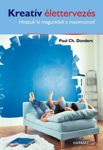 Kreatív élettervezés - HOZZUK KI MAGUNKBÓL A MAXIMUMOT! by PAUL CH. DONDERS - HUNGARIAN TRANSLATION OF Creative Life Planning 3.0: Discover your dignity and destiny / learn and make important decisions in your life and in your work (9789632882659)