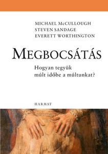 Megbocsátás - HOGYAN TEGYÜK MÚLT IDŐBE A MÚLTUNKAT? by MICHAEL MCCULLOUGH, STEVEN SANDAGE, EVERETT WORTHINGTON - HUNGARIAN TRANSLATION OF To Forgive Is Human: How to Put Your Past in the Past (9789639564466)