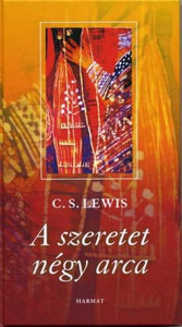 A szeretet négy arca by C. S. LEWIS - HUNGARIAN TRANSLATION OF The Four Loves / C.S.Lewis examines the four types of human love: affection, friendship, erotic love, and the love of God (9637954961)