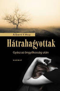 Hátrahagyottak - GYÁSZ AZ ÖNGYILKOSSÁG UTÁN by ALBERT Y. HSU - HUNGARIAN TRANSLATION OF Grieving a Suicide: A Loved One's Search for Comfort, Answers, and Hope / This book is an essential companion for the journey toward healing after a suicide (9789632882536)