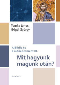 Mit hagyunk magunk után? A BIBLIA ÉS A MENEDZSMENT III. by TOMKA JÁNOS, BŐGEL GYÖRGY / The author search answers to general fate questions that are related to managerial work, concern many, have multiple outcomes, and lead to serious dilemmas today. (9789632884325)