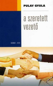 A szeretett vezető by PULAY GYULA / The author's clear principles and good examples help to understand the right leadership tools and behaviors and avoid the wrong ones. (9639564222)