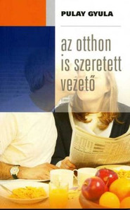 Az otthon is szeretett vezető by PULAY GYULA / How can a boss position, for the husband or wife, at the workplace, become a tying force in marriage? (9789639564701)