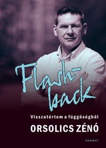 Flashback - VISSZATÉRTEM A FÜGGŐSÉGBŐL by ORSOLICS ZÉNÓ / The author writes about the darkness He experienced, and the way of salvation, which now helps those who are like him, drug trapped. (9789632884257)