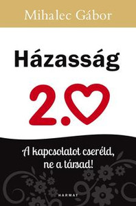Házasság 2.0 - A KAPCSOLATOT CSERÉLD, NE A TÁRSAD! by MIHALEC GÁBOR / The purpose of the author is to present the relationship-shaping steps by which huge changes can be achieved at home. Change your relationship, not your spouse! (9789632884202)
