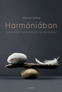 Harmóniában múltunkkal, jelenünkkel és jövőnkkel by TAPOLYAI EMŐKE / Our past is a crucial part of our present, our lives - just as our attitude to the present determines our future. (9789632884004)