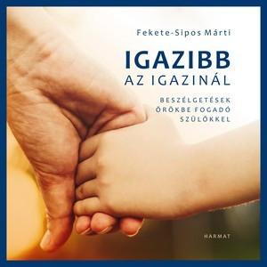 Igazibb az igazinál - BESZÉLGETÉS ÖRÖKBEFOGADÓ SZÜLŐKKEL by FEKETE-SIPOS MÁRTI / In the volume, we can follow the story of thirteen families step by step from expecting a baby till adopting a child (9789632883229)