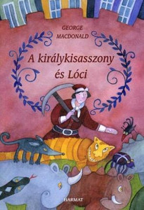A királykisasszony és Lóci by GEORGE MACDONALD - HUNGARIAN TRANSLATION OF The Princess and Curdie / The book is about human nature and infirmity and it proclaims the power to true humanity, faith and love. (9789632883199)