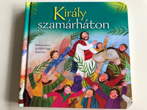 Király szamárháton by BETHAN JAMES, KÁLLAI NAGY KRISZTINA - HUNGARIAN TRANSLATION OF The Miracle of Easter: Easter Mini Book / This vibrant retelling of the Easter story covers biblical events from Palm Sunday through to after Jesus resurrection. (9789632881638)