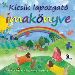 Kicsik lapozgató imakönyve by BETHAN JAMES, KÁLLAI NAGY KRISZTINA - HUNGARIAN TRANSLATION OF My Picture Prayers / Simple prayers and beautiful pictures to introduce very young children to the God who loves them and cares about them. (9789632880693)