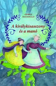 A királykisasszony és a manó by GEORGE MACDONALD - HUNGARIAN TRANSLATION OF The Princess and the Goblin / Princess Irene lives in a castle in a wild and lonely mountainous region. One day she discovers a steep... (9789632883182)