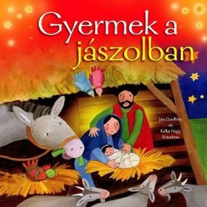 Gyermek a jászolban by JAN GODFREY - HUNGARIAN TRANSLATION OF Lying in a Manger / Beautiful pictures and simple words introduce very young children to who Jesus was and what happened at the very first Christmas (9789632882222)