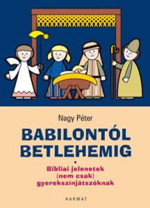 Babilontól Betlehemig - BIBLIAI JELENETEK (NEM CSAK) GYEREKSZÍNJÁTSZÓKNAK by NAGY PÉTER / Fifteen, rich, easy-to-perform, tried-and-tested biblical scenes (9789632881553)